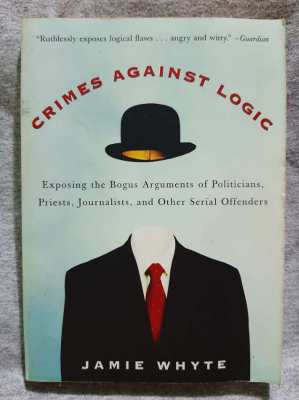 Crimes Against Logic; Exposing The Bogus Arguments of Politicians, etc