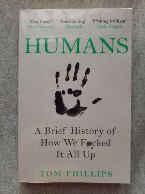 Humans; A Brief History Of How We Made A Mess Of Things - Tom Phillips